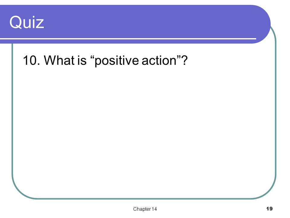 Quiz 10. What is positive action Chapter 1419