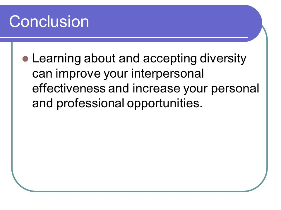 Conclusion Learning about and accepting diversity can improve your interpersonal effectiveness and increase your personal and professional opportunities.