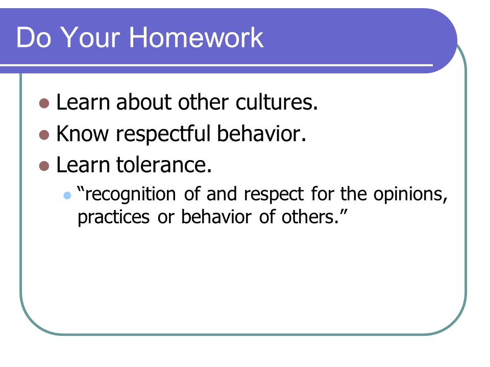 Do Your Homework Learn about other cultures. Know respectful behavior.