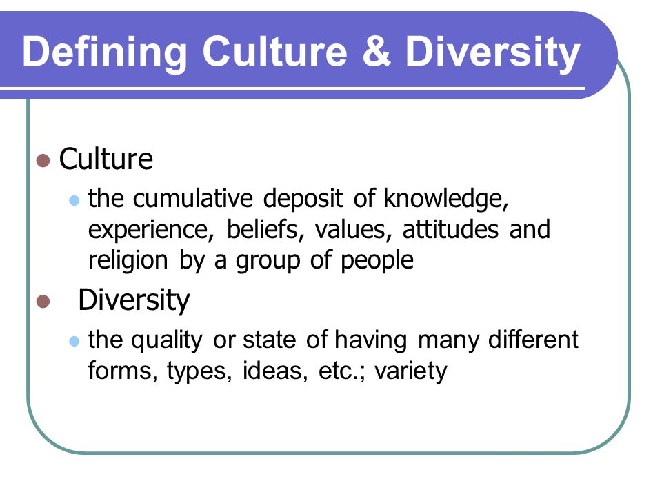 Defining Culture & Diversity Culture the cumulative deposit of knowledge, experience, beliefs, values, attitudes and religion by a group of people Diversity the quality or state of having many different forms, types, ideas, etc.; variety