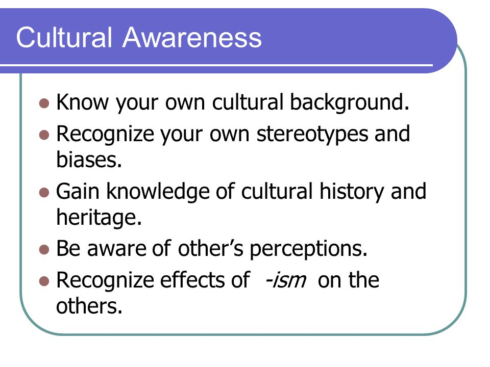 Cultural Awareness Know your own cultural background.