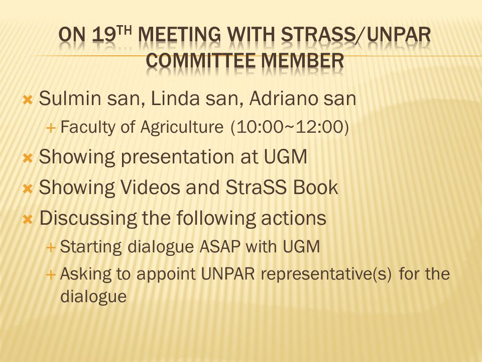 Sulmin san, Linda san, Adriano san  Faculty of Agriculture (10:00~12:00)  Showing presentation at UGM  Showing Videos and StraSS Book  Discussing the following actions  Starting dialogue ASAP with UGM  Asking to appoint UNPAR representative(s) for the dialogue