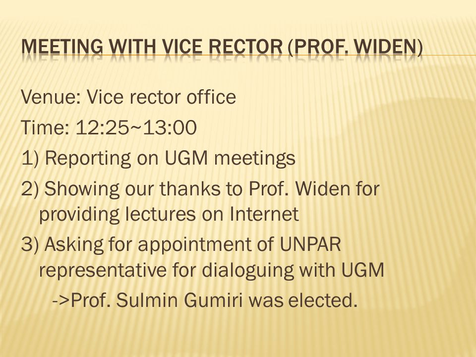 Venue: Vice rector office Time: 12:25~13:00 1) Reporting on UGM meetings 2) Showing our thanks to Prof.
