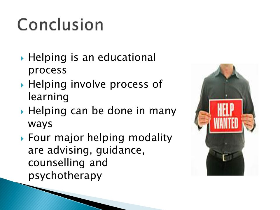  Helping is an educational process  Helping involve process of learning  Helping can be done in many ways  Four major helping modality are advising, guidance, counselling and psychotherapy