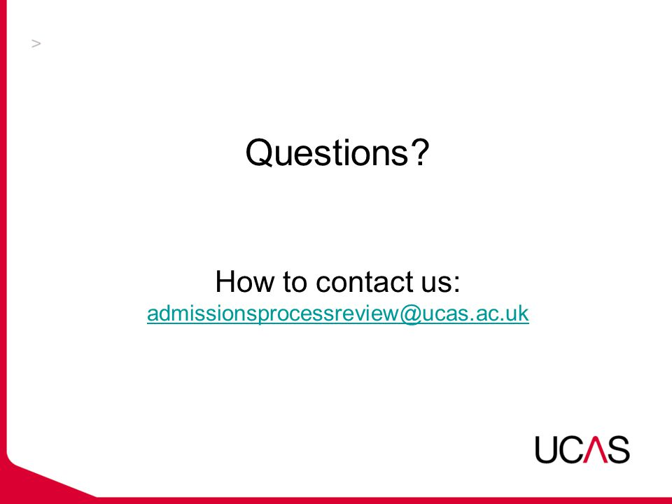 Questions How to contact us: admissionsprocessreview@ucas.ac.uk admissionsprocessreview@ucas.ac.uk