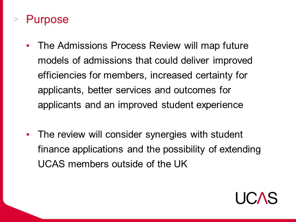 Principles of the Review (I) In line with UCAS' strategic objectives, the principles are to deliver an admissions model that: ▪Removes unnecessary transactions and delivers member efficiencies ▪Is able to cope with a greater diversity of applicants ▪Delivers fair admissions and access ▪Delivers an efficient and effective process for applicants as well as a positive experience for applicants engaging with the process