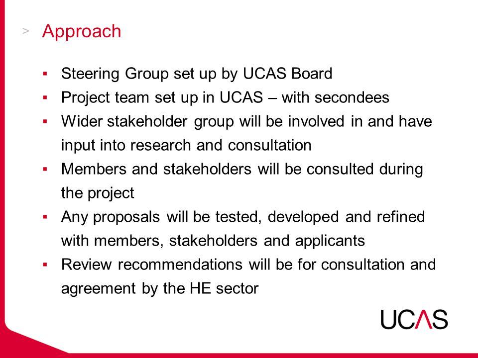 Approach ▪Steering Group set up by UCAS Board ▪Project team set up in UCAS – with secondees ▪Wider stakeholder group will be involved in and have input into research and consultation ▪Members and stakeholders will be consulted during the project ▪Any proposals will be tested, developed and refined with members, stakeholders and applicants ▪Review recommendations will be for consultation and agreement by the HE sector
