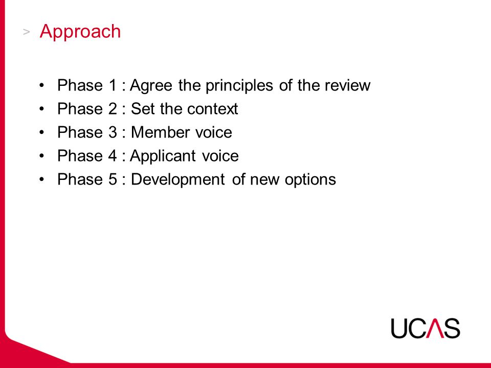Approach Phase 1 : Agree the principles of the review Phase 2 : Set the context Phase 3 : Member voice Phase 4 : Applicant voice Phase 5 : Development of new options