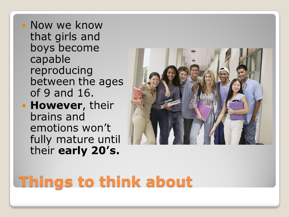 Things to think about Now we know that girls and boys become capable reproducing between the ages of 9 and 16. However, their brains and emotions won'