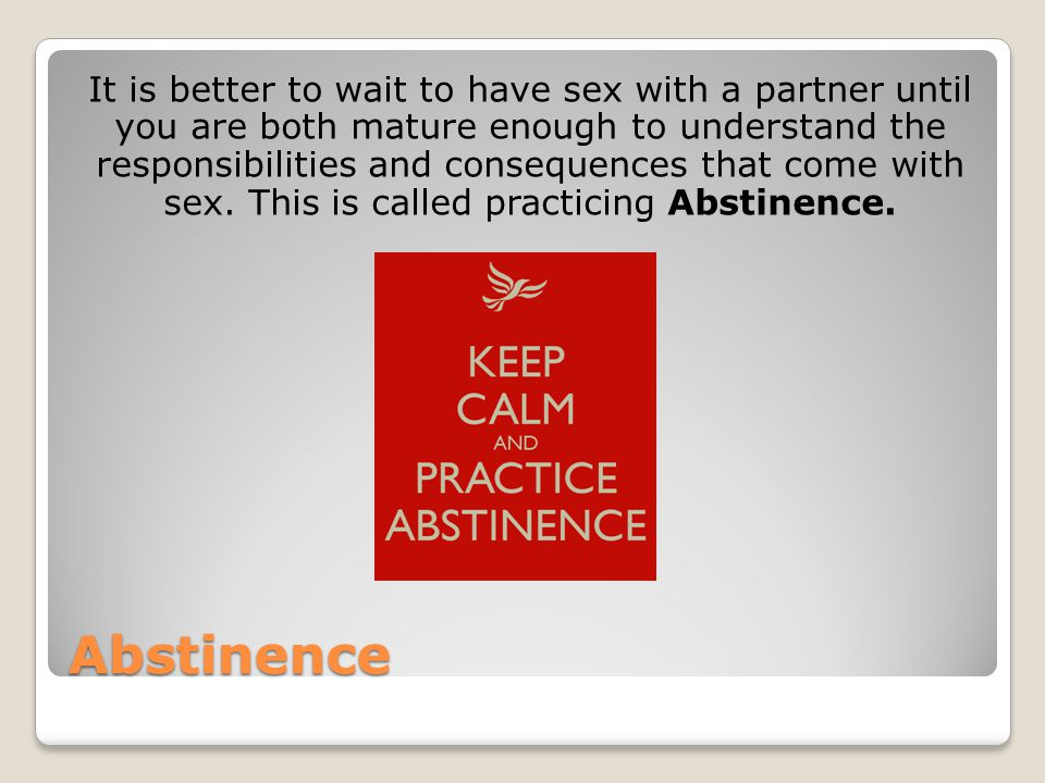 Abstinence It is better to wait to have sex with a partner until you are both mature enough to understand the responsibilities and consequences that c