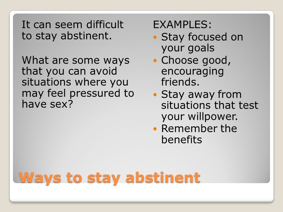 Ways to stay abstinent It can seem difficult to stay abstinent. What are some ways that you can avoid situations where you may feel pressured to have