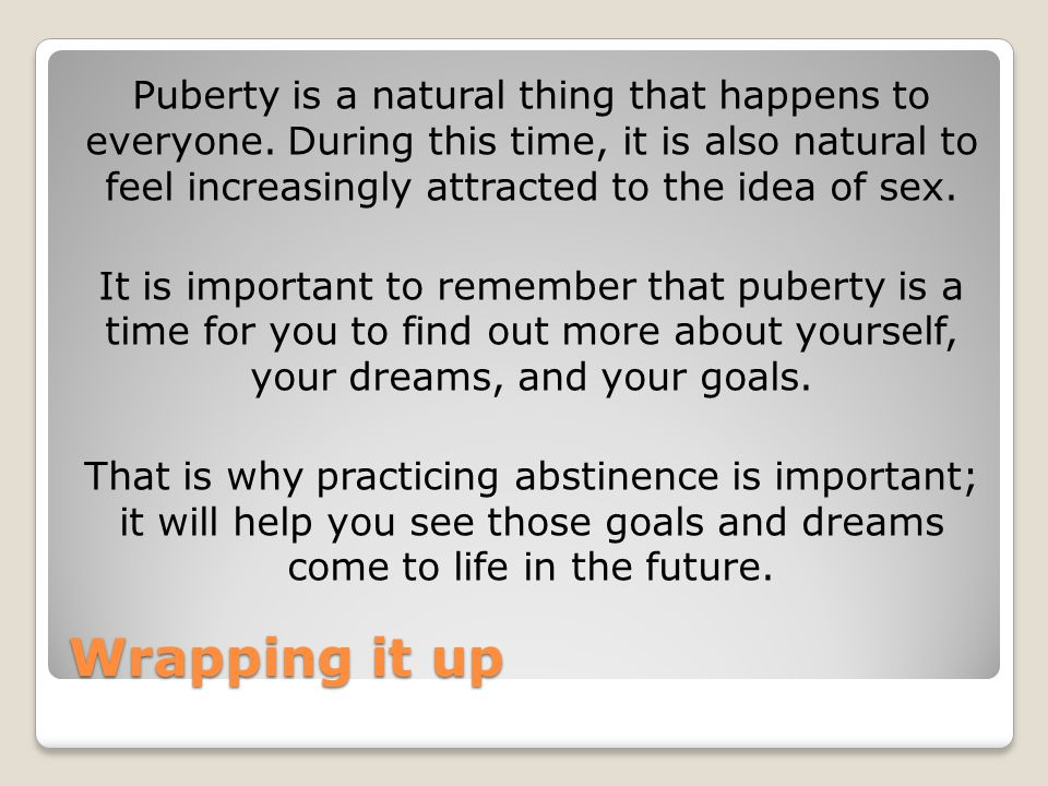 Wrapping it up Puberty is a natural thing that happens to everyone. During this time, it is also natural to feel increasingly attracted to the idea of