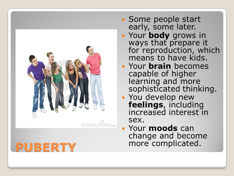 PUBERTY Some people start early, some later. Your body grows in ways that prepare it for reproduction, which means to have kids. Your brain becomes ca