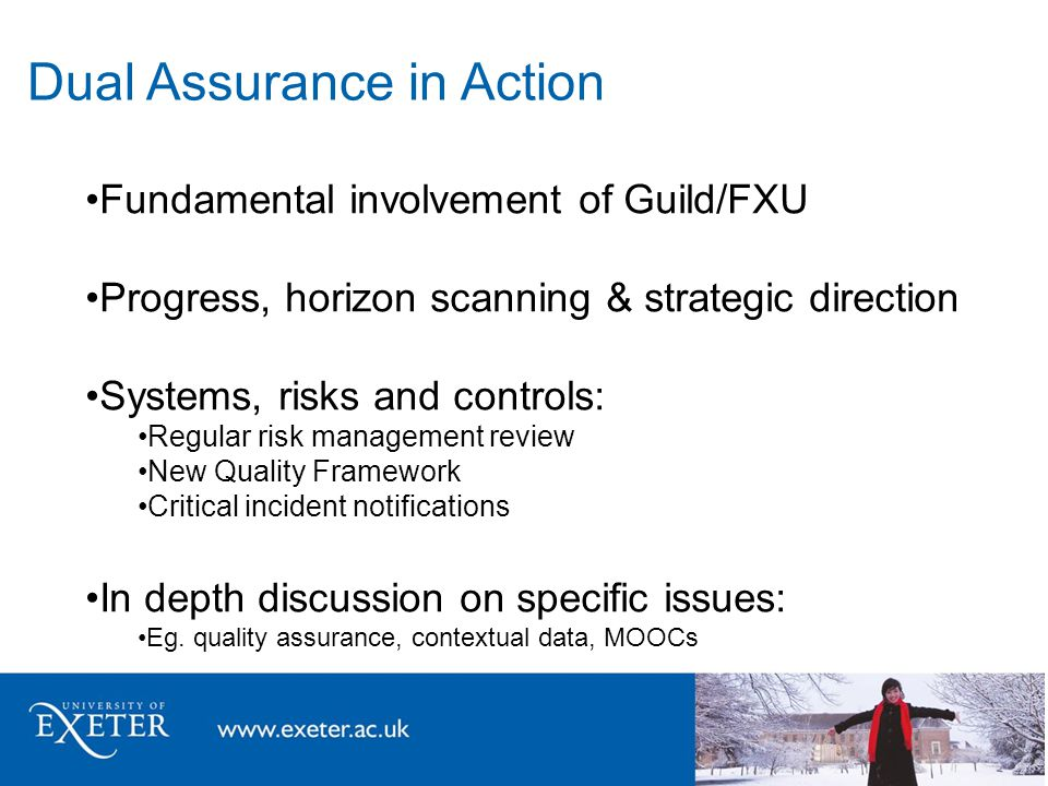 Dual Assurance in Action Fundamental involvement of Guild/FXU Progress, horizon scanning & strategic direction Systems, risks and controls: Regular risk management review New Quality Framework Critical incident notifications In depth discussion on specific issues: Eg.