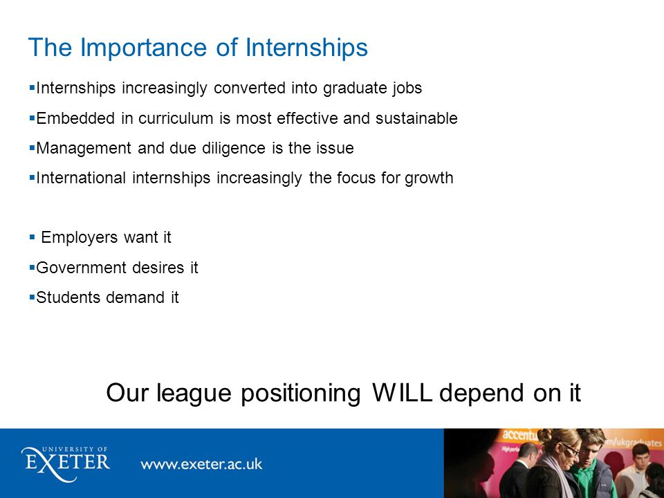The Importance of Internships  Internships increasingly converted into graduate jobs  Embedded in curriculum is most effective and sustainable  Management and due diligence is the issue  International internships increasingly the focus for growth  Employers want it  Government desires it  Students demand it Our league positioning WILL depend on it