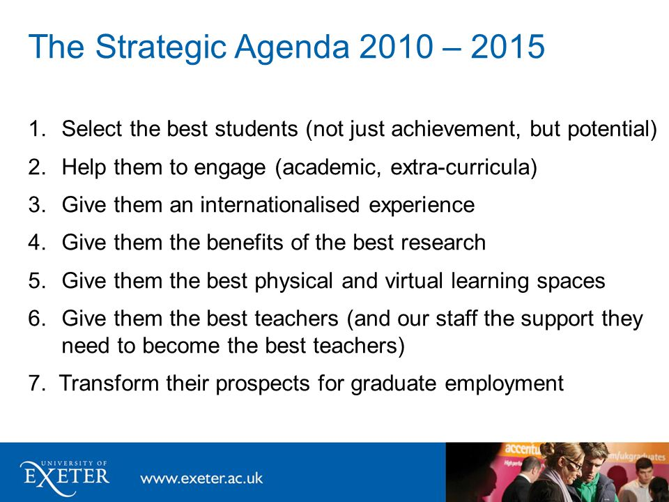 The Strategic Agenda 2010 – 2015 1.Select the best students (not just achievement, but potential) 2.Help them to engage (academic, extra-curricula) 3.Give them an internationalised experience 4.Give them the benefits of the best research 5.Give them the best physical and virtual learning spaces 6.Give them the best teachers (and our staff the support they need to become the best teachers) 7.