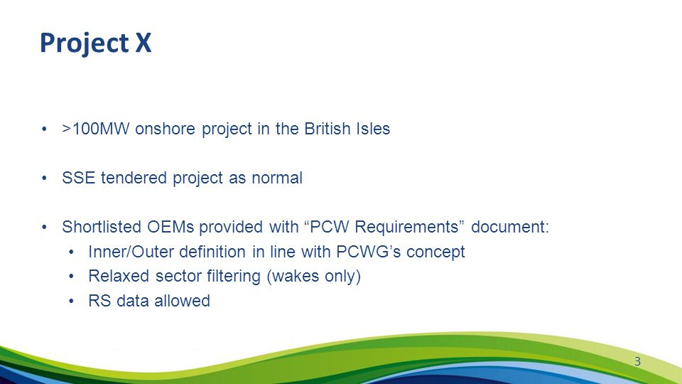 Project X >100MW onshore project in the British Isles SSE tendered project as normal Shortlisted OEMs provided with PCW Requirements document: Inner/Outer definition in line with PCWG's concept Relaxed sector filtering (wakes only) RS data allowed 3