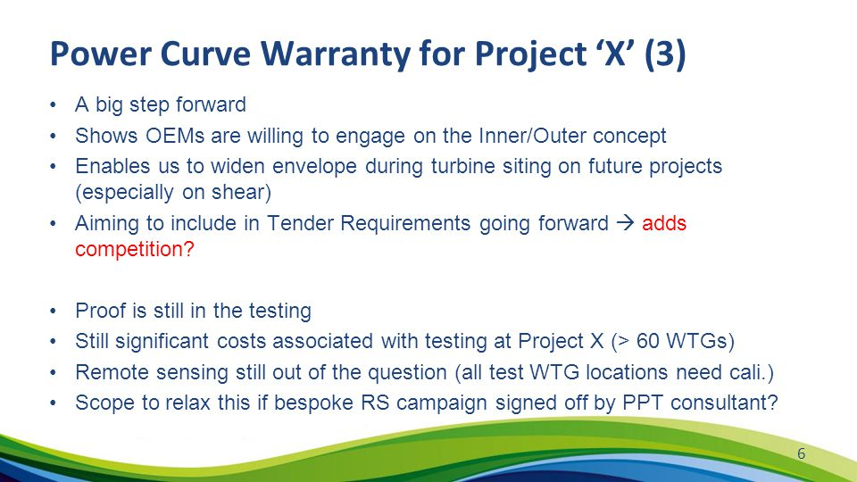 Power Curve Warranty for Project 'X' (3) A big step forward Shows OEMs are willing to engage on the Inner/Outer concept Enables us to widen envelope during turbine siting on future projects (especially on shear) Aiming to include in Tender Requirements going forward  adds competition.
