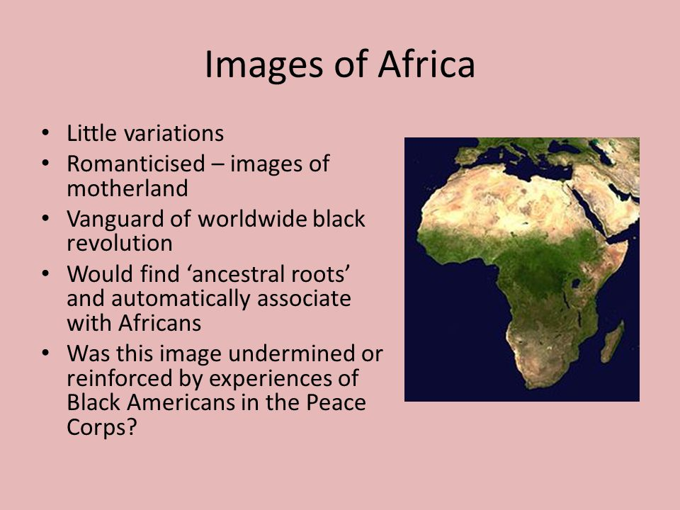 Images of Africa Little variations Romanticised – images of motherland Vanguard of worldwide black revolution Would find 'ancestral roots' and automatically associate with Africans Was this image undermined or reinforced by experiences of Black Americans in the Peace Corps