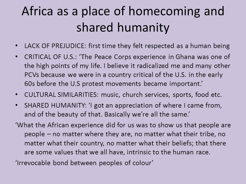 Africa as a place of homecoming and shared humanity LACK OF PREJUDICE: first time they felt respected as a human being CRITICAL OF U.S.: 'The Peace Corps experience in Ghana was one of the high points of my life.