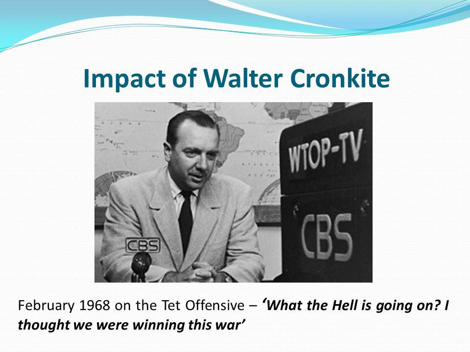 Impact of Walter Cronkite February 1968 on the Tet Offensive – ' What the Hell is going on? I thought we were winning this war'