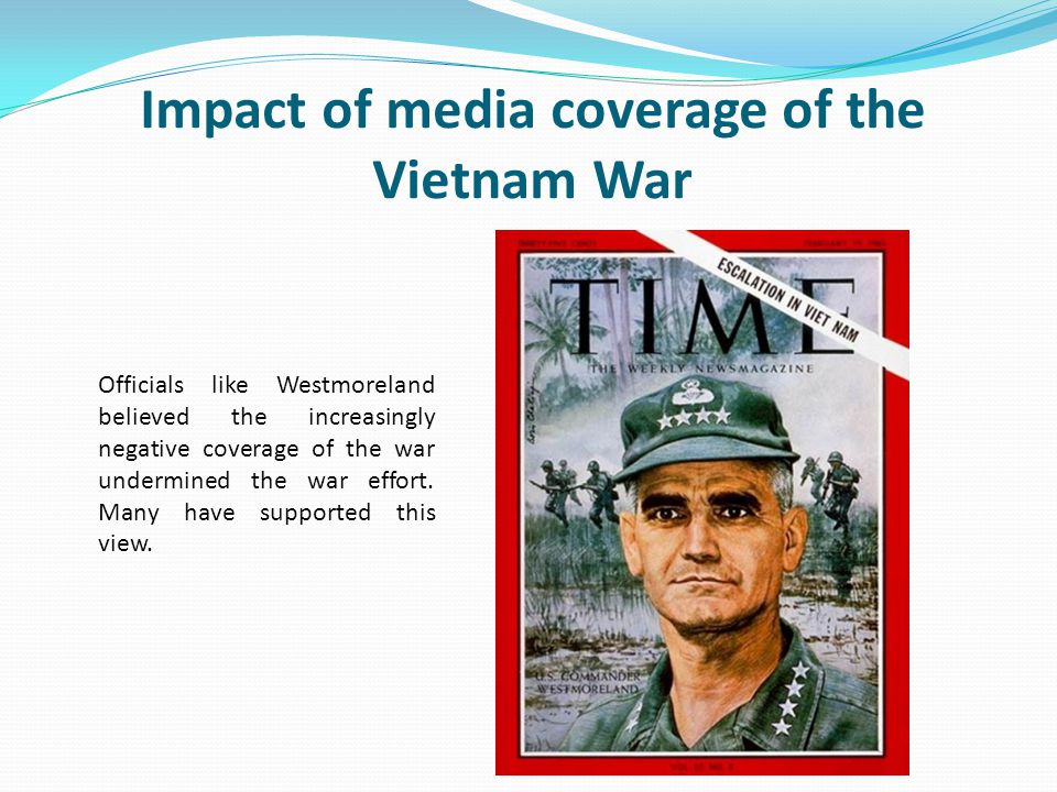 Impact of media coverage of the Vietnam War Officials like Westmoreland believed the increasingly negative coverage of the war undermined the war effo