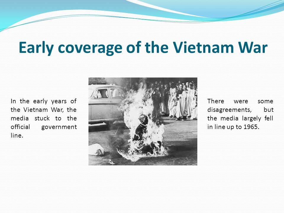 Early coverage of the Vietnam War In the early years of the Vietnam War, the media stuck to the official government line. There were some disagreement