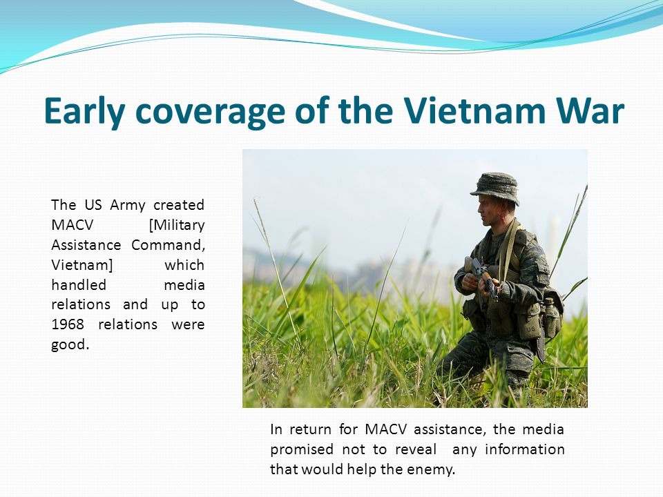 Early coverage of the Vietnam War The US Army created MACV [Military Assistance Command, Vietnam] which handled media relations and up to 1968 relatio