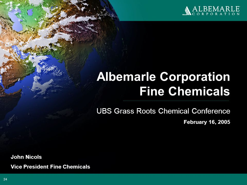 24 Albemarle Corporation Fine Chemicals UBS Grass Roots Chemical Conference February 16, 2005 John Nicols Vice President Fine Chemicals