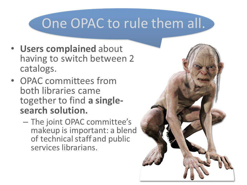 One OPAC to rule them all. Users complained about having to switch between 2 catalogs. OPAC committees from both libraries came together to find a sin