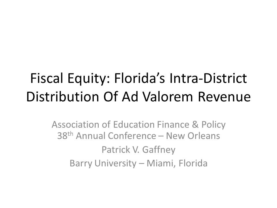 Fiscal Equity: Florida's Intra-District Distribution Of Ad Valorem Revenue Association of Education Finance & Policy 38 th Annual Conference – New Orleans Patrick V.