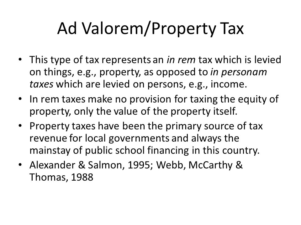 Ad Valorem/Property Tax This type of tax represents an in rem tax which is levied on things, e.g., property, as opposed to in personam taxes which are levied on persons, e.g., income.