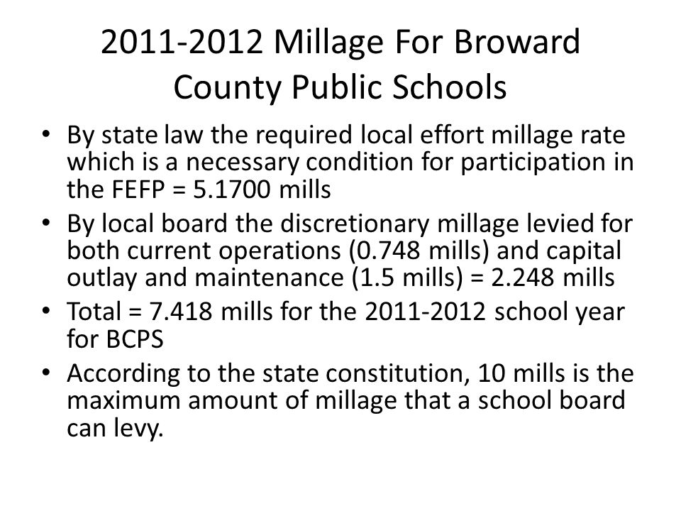 2011-2012 Millage For Broward County Public Schools By state law the required local effort millage rate which is a necessary condition for participation in the FEFP = 5.1700 mills By local board the discretionary millage levied for both current operations (0.748 mills) and capital outlay and maintenance (1.5 mills) = 2.248 mills Total = 7.418 mills for the 2011-2012 school year for BCPS According to the state constitution, 10 mills is the maximum amount of millage that a school board can levy.