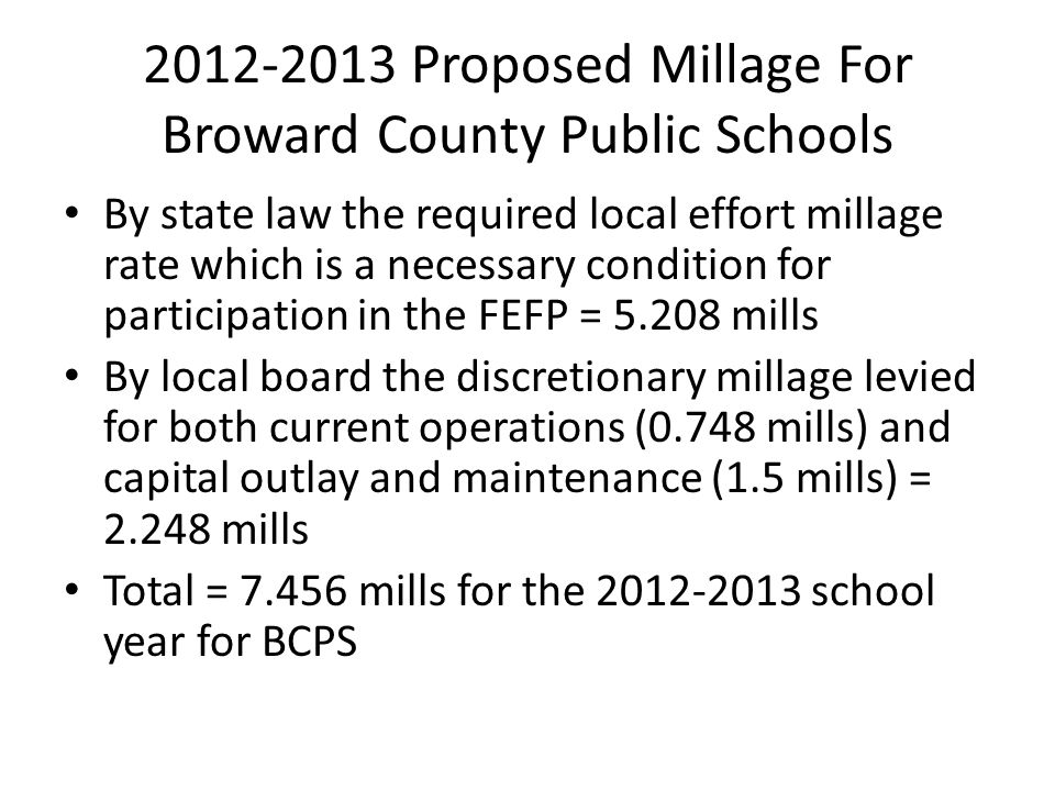 2012-2013 Proposed Millage For Broward County Public Schools By state law the required local effort millage rate which is a necessary condition for participation in the FEFP = 5.208 mills By local board the discretionary millage levied for both current operations (0.748 mills) and capital outlay and maintenance (1.5 mills) = 2.248 mills Total = 7.456 mills for the 2012-2013 school year for BCPS
