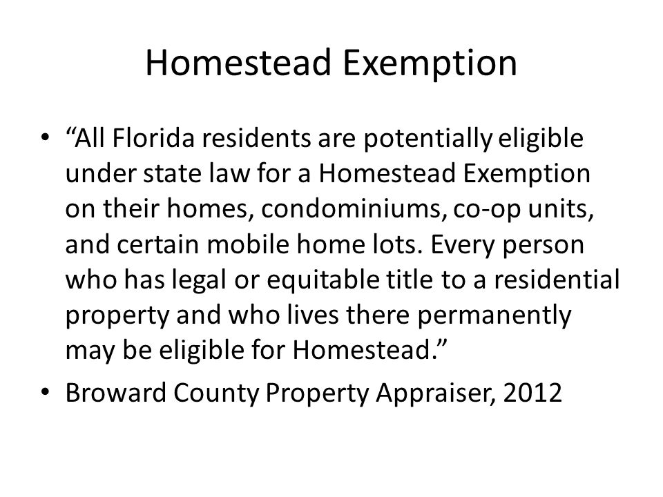 Homestead Exemption All Florida residents are potentially eligible under state law for a Homestead Exemption on their homes, condominiums, co-op units, and certain mobile home lots.