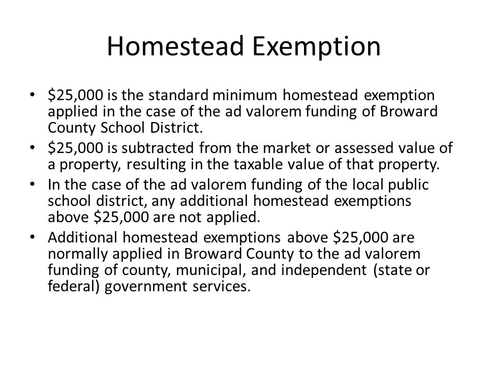 Homestead Exemption $25,000 is the standard minimum homestead exemption applied in the case of the ad valorem funding of Broward County School District.