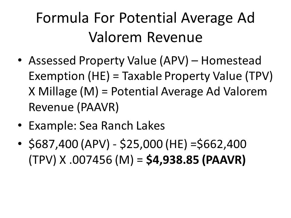 Formula For Potential Average Ad Valorem Revenue Assessed Property Value (APV) – Homestead Exemption (HE) = Taxable Property Value (TPV) X Millage (M) = Potential Average Ad Valorem Revenue (PAAVR) Example: Sea Ranch Lakes $687,400 (APV) - $25,000 (HE) =$662,400 (TPV) X.007456 (M) = $4,938.85 (PAAVR)