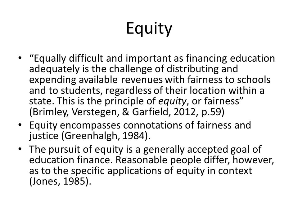 Equity Equally difficult and important as financing education adequately is the challenge of distributing and expending available revenues with fairness to schools and to students, regardless of their location within a state.