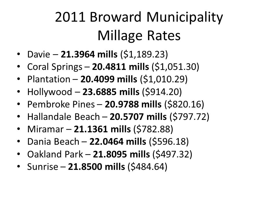 2011 Broward Municipality Millage Rates Davie – 21.3964 mills ($1,189.23) Coral Springs – 20.4811 mills ($1,051.30) Plantation – 20.4099 mills ($1,010.29) Hollywood – 23.6885 mills ($914.20) Pembroke Pines – 20.9788 mills ($820.16) Hallandale Beach – 20.5707 mills ($797.72) Miramar – 21.1361 mills ($782.88) Dania Beach – 22.0464 mills ($596.18) Oakland Park – 21.8095 mills ($497.32) Sunrise – 21.8500 mills ($484.64)