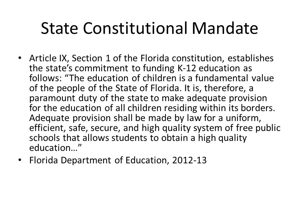 State Constitutional Mandate Article IX, Section 1 of the Florida constitution, establishes the state's commitment to funding K-12 education as follows: The education of children is a fundamental value of the people of the State of Florida.