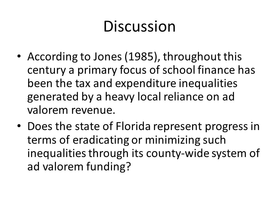 Discussion According to Jones (1985), throughout this century a primary focus of school finance has been the tax and expenditure inequalities generated by a heavy local reliance on ad valorem revenue.