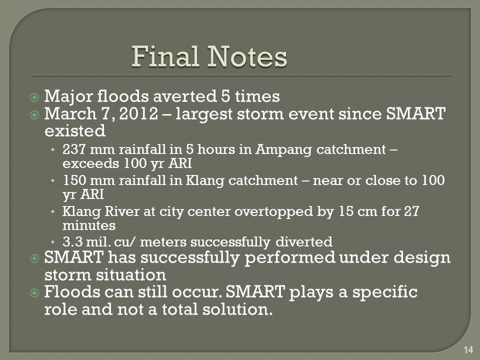  Major floods averted 5 times  March 7, 2012 – largest storm event since SMART existed 237 mm rainfall in 5 hours in Ampang catchment – exceeds 100