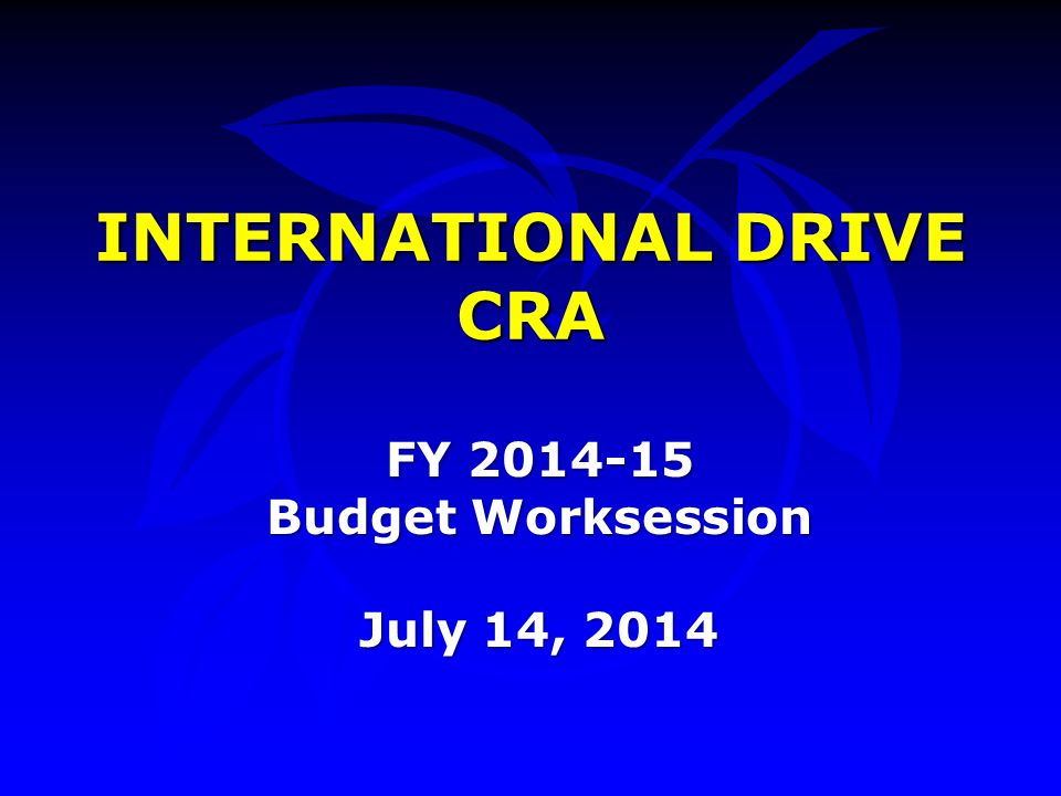 INTERNATIONAL DRIVE CRA FY 2014-15 Budget Worksession July 14, 2014