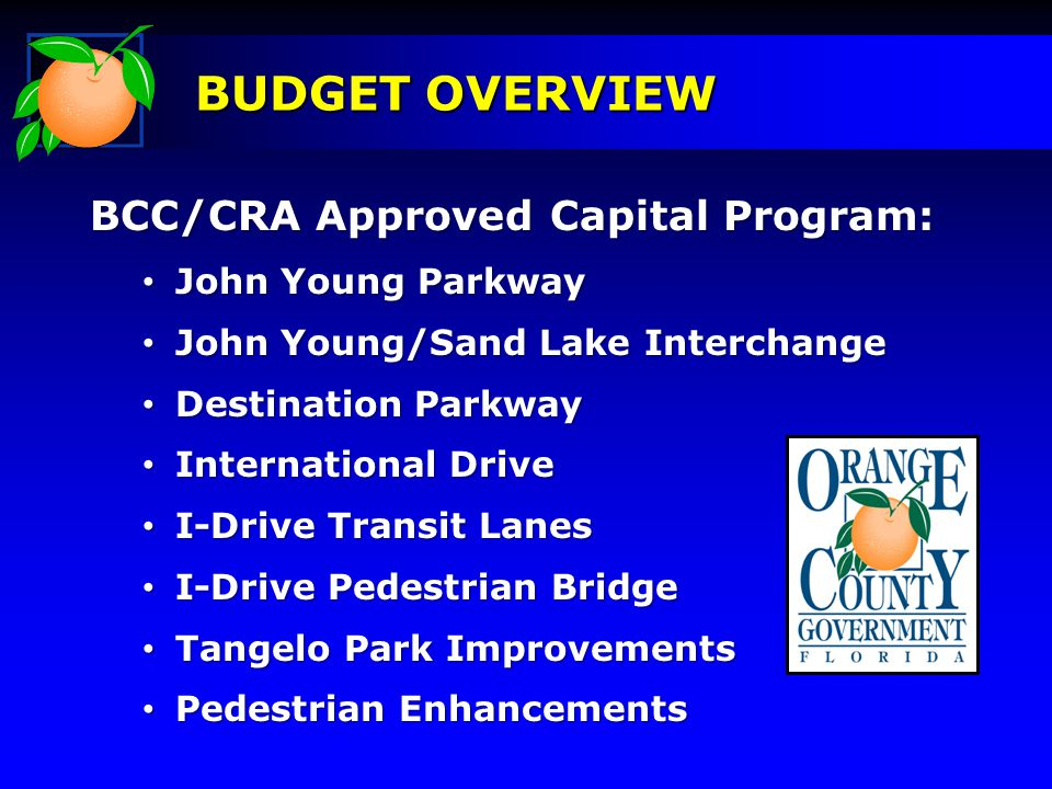 BCC/CRA Approved Capital Program: John Young Parkway John Young Parkway John Young/Sand Lake Interchange John Young/Sand Lake Interchange Destination Parkway Destination Parkway International Drive International Drive I-Drive Transit Lanes I-Drive Transit Lanes I-Drive Pedestrian Bridge I-Drive Pedestrian Bridge Tangelo Park Improvements Tangelo Park Improvements Pedestrian Enhancements Pedestrian Enhancements BUDGET OVERVIEW
