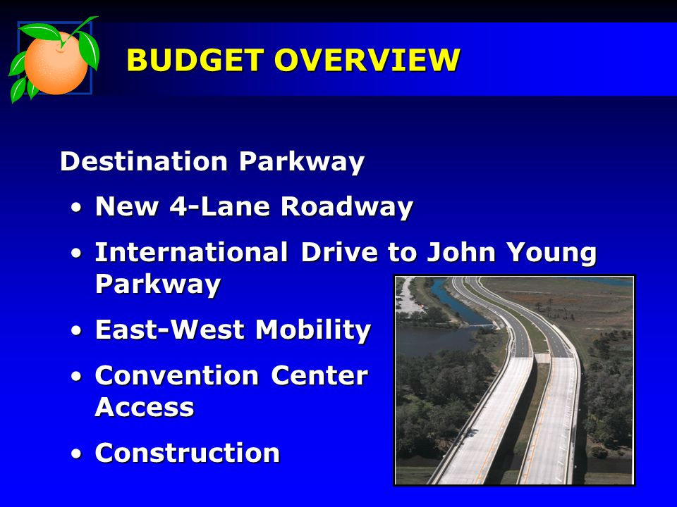 Destination Parkway Destination Parkway BUDGET OVERVIEW New 4-Lane RoadwayNew 4-Lane Roadway International Drive to John Young ParkwayInternational Drive to John Young Parkway East-West MobilityEast-West Mobility Convention Center AccessConvention Center Access ConstructionConstruction