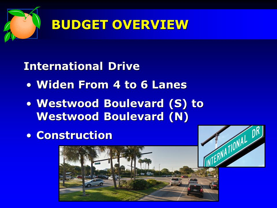 International Drive BUDGET OVERVIEW Widen From 4 to 6 LanesWiden From 4 to 6 Lanes Westwood Boulevard (S) to Westwood Boulevard (N)Westwood Boulevard (S) to Westwood Boulevard (N) ConstructionConstruction