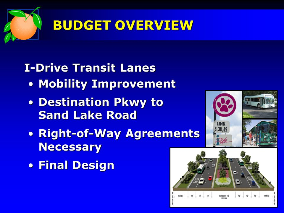BUDGET OVERVIEW I-Drive Transit Lanes Mobility ImprovementMobility Improvement Destination Pkwy to Sand Lake RoadDestination Pkwy to Sand Lake Road Right-of-Way Agreements NecessaryRight-of-Way Agreements Necessary Final DesignFinal Design