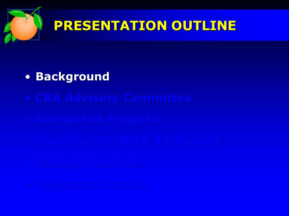 BackgroundBackground CRA Advisory CommitteeCRA Advisory Committee Completed ProjectsCompleted Projects Proposed FY 2014-15 BudgetProposed FY 2014-15 Budget Budget OverviewBudget Overview Requested ActionRequested Action PRESENTATION OUTLINE