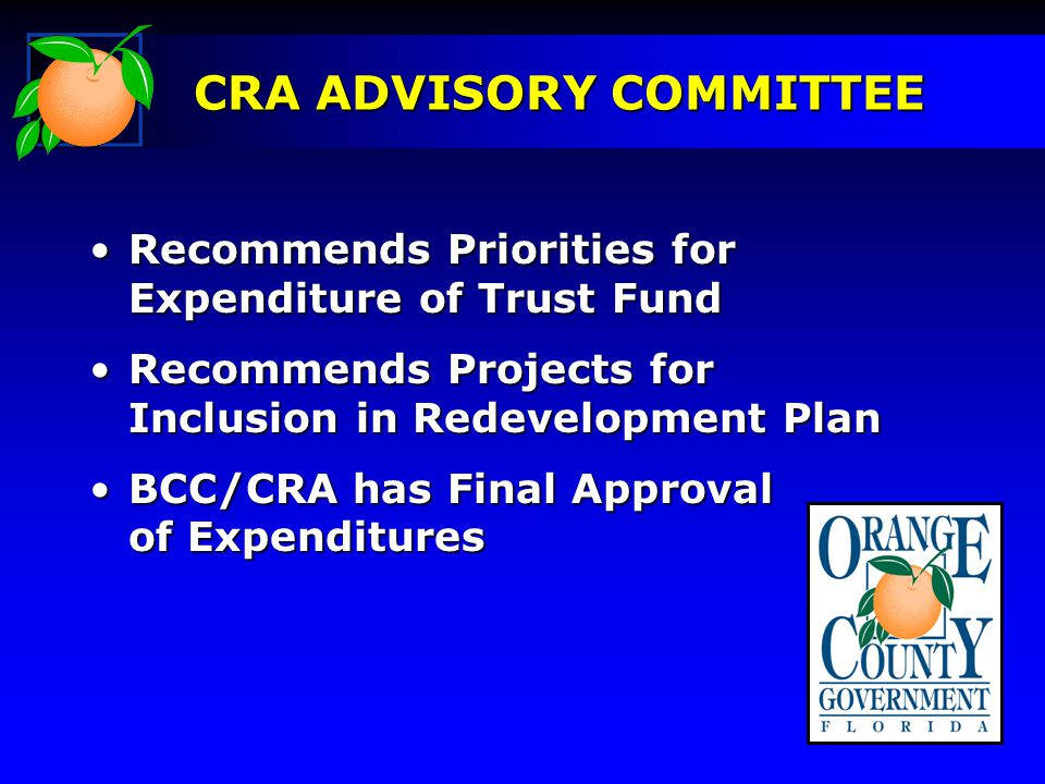 Recommends Priorities for Expenditure of Trust FundRecommends Priorities for Expenditure of Trust Fund Recommends Projects for Inclusion in Redevelopment PlanRecommends Projects for Inclusion in Redevelopment Plan BCC/CRA has Final Approval of ExpendituresBCC/CRA has Final Approval of Expenditures CRA ADVISORY COMMITTEE