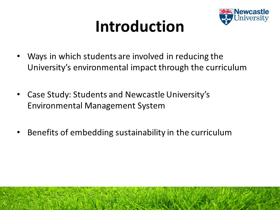 Introduction Ways in which students are involved in reducing the University's environmental impact through the curriculum Case Study: Students and Newcastle University's Environmental Management System Benefits of embedding sustainability in the curriculum